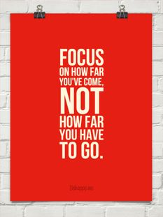 Focus on how far you've come, Not how far you have to go.