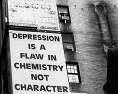 Depression is a flaw in chemistry, not character. (I know it's scarier, but you'd get help if you had a broken arm, right?)