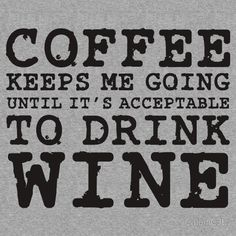 Coffee keeps me going until its acceptable to drink wine :)