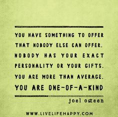 You have something to offer that nobody else can offer. There is something unique about you. Nobody has your exact personality or your gifts. You are more than average. You are one-of-a-kind. -Joel Osteen