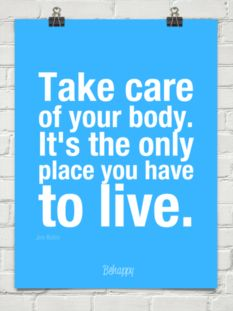 Take care of your body. It's the only place you have to live