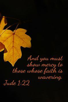 And you must show mercy to those whose faith is wavering. Jude 1:22