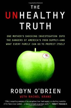 'The Unhealthy Truth: One Mother's Shocking Investigation into the Dangers of America's Food Supply-- and What Every Family Can Do to Protect Itself' ($10.19 @ http://astore.amazon.com/firstworld-20/detail/0767930746 ). The 'Unhealthy Truth' is both the story of how one brave woman chose to take on the system and a call to action that shows how each of us can do our part and keep our own families safe.