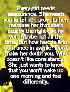 """""""every girl needs reassurance. she needs you to tell her, prove to her; reassure her that she's exxactly the right one for you. maybe not all the time, but how hard is it to do it once in a while?! don't make her doubt you. who doesn't like consistency? she just wants to know that you won't wake up one morning and feel differently!!!!!"""" AMEN!!!!!!"""