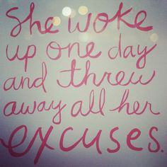 She woke up one day and threw away all her excuses.