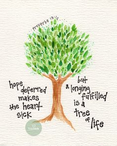 hope deferred makes the heart sick, but a longing fulfilled is a tree of life. tree of life
