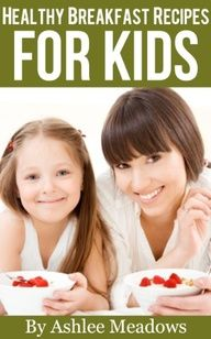 Healthy Breakfast Recipes For Kids: Quick  Easy Meals For Healthy Children, Parenting Has Never Been More Easy. (Healthy Recipes For Kids) again, not just for kiddiepoos
