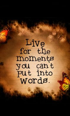 live for the moments you can't put into words <3
