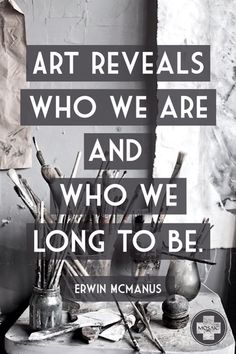 Erwin McManus inspiration quote art artists, art corner, inspiration, art studios, artist studios, paints, paint brushes, art supplies, art rooms