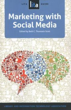 Marketing with social media : a LITA guide / edited by Beth C. Thomsett-Scott. Chicago : ALA TechSource, an imprint of the American Library Association, [2014]. Offers to-the-point advice for getting up to speed with the world of social media. Ideal for newbies ready to get serious about marketing with social media, as well as practitioners on the lookout for ways to improve existing efforts.