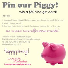"Pin Our Piggy to win a Visa gift card!    To enter -     1) Sign up for our newsletter at www.localmomsmarketplace.com  2) Repin this pin to any one of your boards  3) Be sure to keep our website URL in the description to spread the word about our new site!    One ""re-pinner"" winner to be chosen at random and announced on our Facebook page on 5/9!  www.facebook.com/localmomsmarketplace    Thanks for helping us spread the word about our new website!  Happy Pinning, and good luck!"