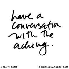 Have a conversation with the aching. Subscribe: DanielleLaPorte.com #Truthbomb #Words #Quotes