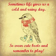 Sometimes life gives us a cold and rainy day. So wear cute boots and remember to play!