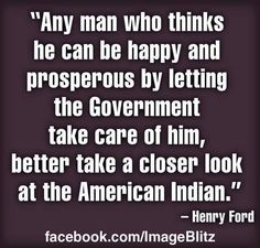 """Any man who thinks he can be happy and prosperous by letting the Government take care of him better take a closer look at the American Indian."" ~ Henry Ford"