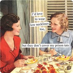 Magnets from Anne Taintor: I'd love to wear low necklines too, but they don't cover my prison tats