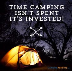 """Time camping isn't spent, it's invested""... you agree? We do! :)"