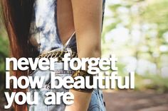 Never ever forget how beautiful you are even if you don't feel beautiful. <3