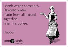 I drink water constantly. Flavored water. Made from all natural ingredien-- Fine. It's coffee. Happy?