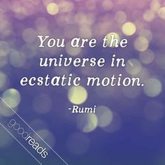 """""""You are the universe in ecstatic motion."""" --Rumi"""