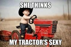 My tractor's sexy....