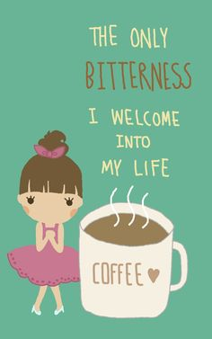 I love COFFEE! The only bitterness I welcome into my life.
