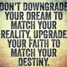 Don't downgrade your dream to match your reality, upgrade your faith to match your destiny.