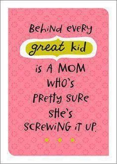 Behind every great kid is a Mom who's pretty sure she's screwing it up.