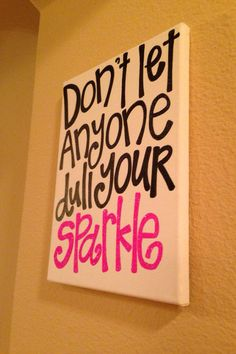 """16 x 20 in canvas Don't let anyone dull your sparkle canvas quote. Although I would add actual glitter to the word """"Sparkle"""" so it would, indeed, sparkle."""