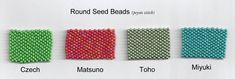 Beads vary dramatically between manufacturers. They are generally divided  into Japanese Seed Beads, Japanese Cylinder Beads, Czech Seed Beads and  Others. Bead selection makes a tremendous difference in the finished work.  Japanese Seed Beads: The Japanese are known for producing the finest  quality seed beads because they are the most uniform. There are three major  factories in Japan that produce seed beads: Miyuki, Toho and Matsuno.  Miyuki & Toho beads are a bit more rounded, with large ...