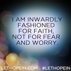 I am inwardly fashioned for faith, not for fear and worry.