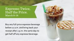 At Starbucks - March 8-14, buy any full-price espresso beverage from participating U.S. stores before 11 a.m. and bring back your receipt after 2 p.m. the same day to get half off any espresso beverage.