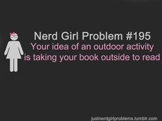 Nerd Girl Problems. An outdoor activity is taking your book outside to read. I def have used this as an excuse before...