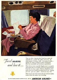 Ladies, avoid the unavoidable and unwelcome responsibilities of traveling alone by taking a plane.  It's so carefree, and you'll be treated like a queen, even if there's a dead guy sitting behind you.  (American Airlines, 1949)