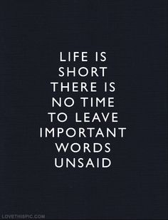 No time to leave important words unsaid life quotes quotes quote life life lessons life is short picture quotes life picture quotes life sayings