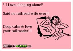 I Love sleeping alone!   Said no railroad wife ever!!!   Keep calm  love  your railroader!!!