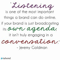 Listening is one of the most important things a brand can do online. If your brand is just broadcasting its own agenda, it isn't truly engaging in a conversation. - Jeremy Goldman