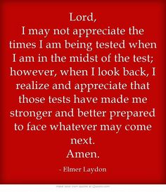 Lord, I may not appreciate the times I am being tested when I am in the midst of the test; however, when I look back, I realize and appreciate that those tests have made me stronger and better prepared to face whatever may come next. Amen. - Elmer Laydon