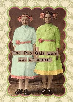 """The Two Gals were out of control"" 
