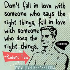 """Don't fall in love with someone who says the right things, fall in love with someone who does the right things."" -Robert Tew"