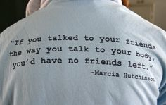 """If you talked to your friends the way you talk to your body, you'd have no friends left."""