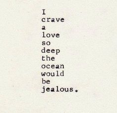 I crave a love so deep the ocean would be jealous - romantic quotes - love
