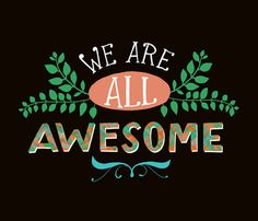 We Are All Awesome!