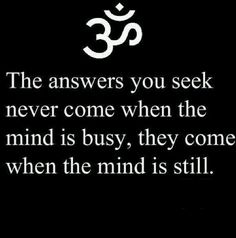 """The answers you seek never come when the mind is busy..."""