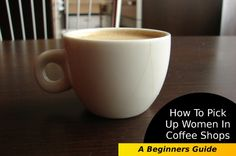 How To Pick Up Girls In Coffee Shops