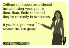 College admission tests should  include using your, you're,  then, than, their, there and  they're correctly in sentences.   If you fail, you must  restart the 4th grade.
