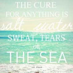 The cure for anything, is salt water, sweat, tears or the sea <3 quote.