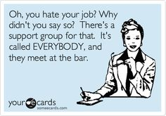 Funny Workplace Ecard: Oh, you hate your job? Why didn't you say so? There's a support group for that. It's called EVERYBODY, and they meet at the bar.
