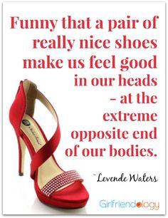Funny that a pair of really nice shoes make us feel good in our heads – at the extreme opposite end of our bodies.  ~Levende Waters #quote SPRING 2014 FASHION TRENDS http://girlfriendology.com/11174/are-the-2014-spring-trends-right-for-you-fashion-guru-donna-gamache/