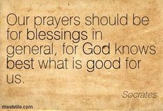 Our prayers should be for blessings in general, for God knows best what is good for us. Socrates