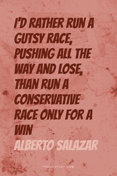 """I'd rather run a gutsy race and lose, than run a conservative one just for the win.  —  Alberto Salazar    #fitness #marathon #running #courage #fighter #salazar #quotes"